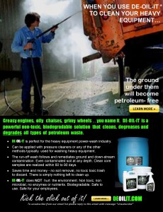 You can power wash the oil and grease right off your heavy equipment by adding DE-OIL-IT and spraying it on